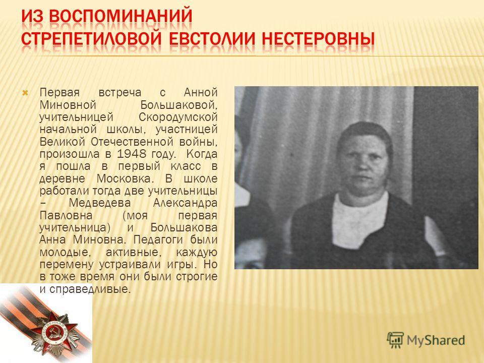 Первая встреча с Анной Миновной Большаковой, учительницей Скородумской начальной школы, участницей Великой Отечественной войны, произошла в 1948 году. Когда я пошла в первый класс в деревне Московка. В школе работали тогда две учительницы – Медведева
