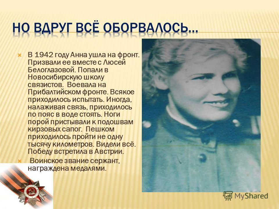 В 1942 году Анна ушла на фронт. Призвали ее вместе с Люсей Белоглазовой. Попали в Новосибирскую школу связистов. Воевала на Прибалтийском фронте. Всякое приходилось испытать. Иногда, налаживая связь, приходилось по пояс в воде стоять. Ноги порой прис