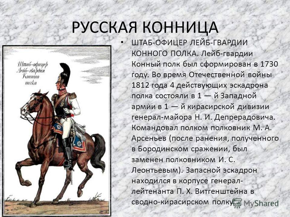 РУССКАЯ КОННИЦА ШТАБ-ОФИЦЕР ЛЕЙБ-ГВАРДИИ КОННОГО ПОЛКА. Лейб-гвардии Конный полк был сформирован в 1730 году. Во время Отечественной войны 1812 года 4 действующих эскадрона полка состояли в 1 й Западной армии в 1 й кирасирской дивизии генерал-майора