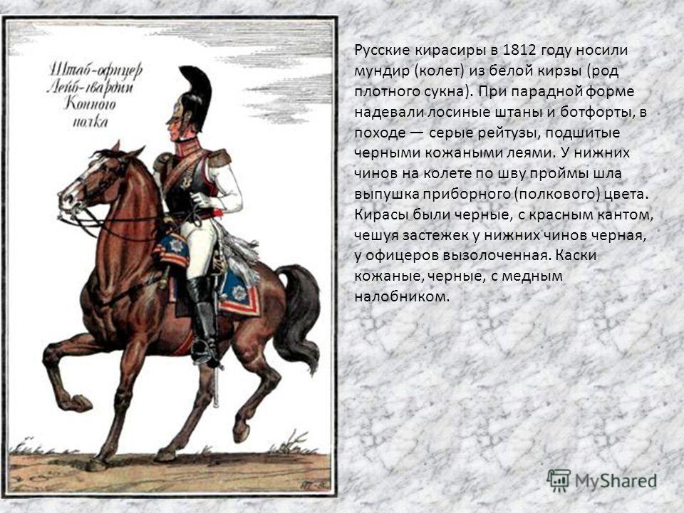 Русские кирасиры в 1812 году носили мундир (колет) из белой кирзы (род плотного сукна). При парадной форме надевали лосиные штаны и ботфорты, в походе серые рейтузы, подшитые черными кожаными леями. У нижних чинов на колете по шву проймы шла выпушка