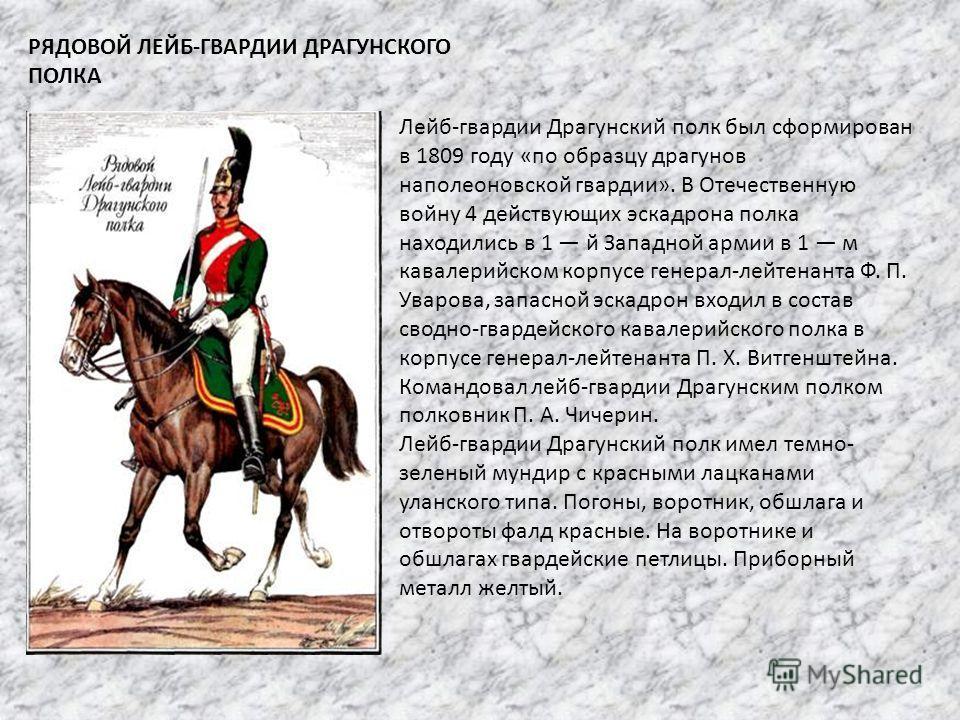 РЯДОВОЙ ЛЕЙБ-ГВАРДИИ ДРАГУНСКОГО ПОЛКА Лейб-гвардии Драгунский полк был сформирован в 1809 году «по образцу драгунов наполеоновской гвардии». В Отечественную войну 4 действующих эскадрона полка находились в 1 й Западной армии в 1 м кавалерийском корп