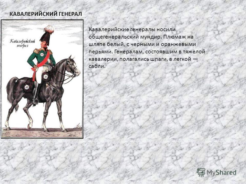 КАВАЛЕРИЙСКИЙ ГЕНЕРАЛ Кавалерийские генералы носили общегенеральский мундир. Плюмаж на шляпе белый, с черными и оранжевыми перьями. Генералам, состоявшим в тяжелой кавалерии, полагались шпаги, в легкой сабли.