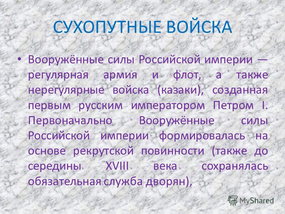 СУХОПУТНЫЕ ВОЙСКА Вооружённые силы Российской империи регулярная армия и флот, а также нерегулярные войска (казаки), созданная первым русским императором Петром I. Первоначально Вооружённые силы Российской империи формировалась на основе рекрутской п