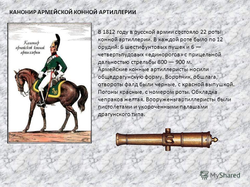 КАНОНИР АРМЕЙСКОЙ КОННОЙ АРТИЛЛЕРИИ В 1812 году в русской армии состояло 22 роты конной артиллерии. В каждой роте было по 12 орудий: 6 шестифунтовых пушек и 6 четвертьпудовых «единорогов» с прицельной дальностью стрельбы 800 900 м. Армейские конные а