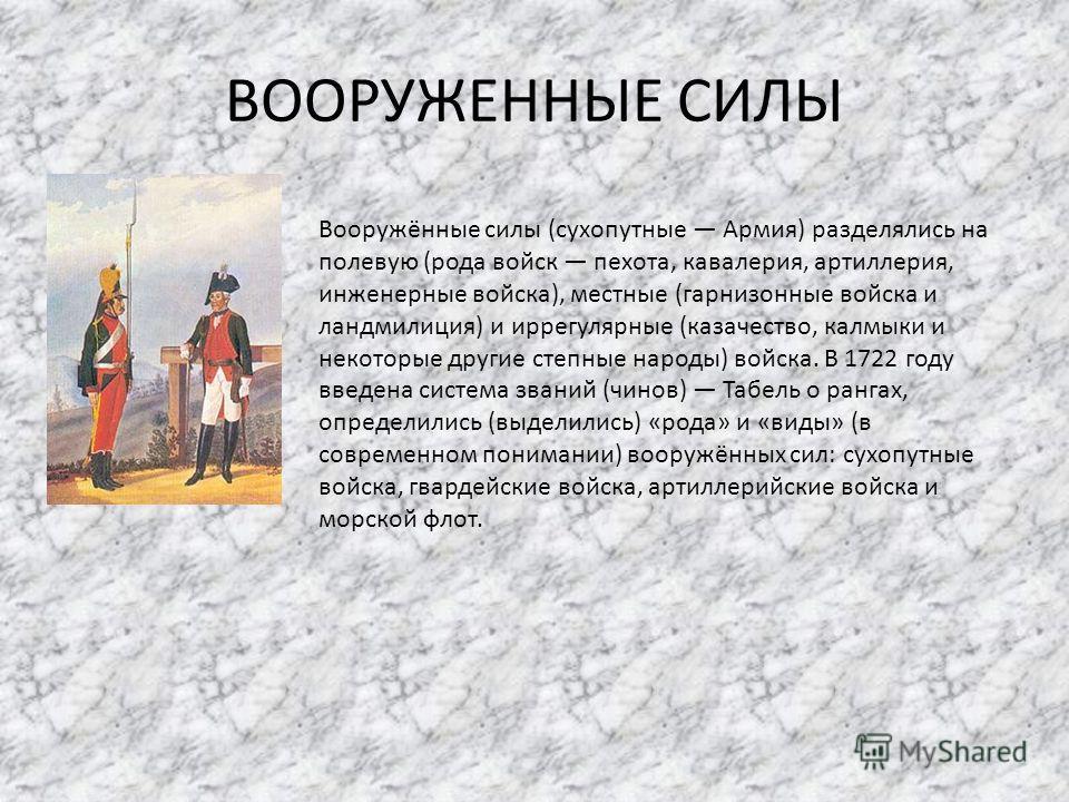 ВООРУЖЕННЫЕ СИЛЫ Вооружённые силы (сухопутные Армия) разделялись на полевую (рода войск пехота, кавалерия, артиллерия, инженерные войска), местные (гарнизонные войска и ландмилиция) и иррегулярные (казачество, калмыки и некоторые другие степные народ