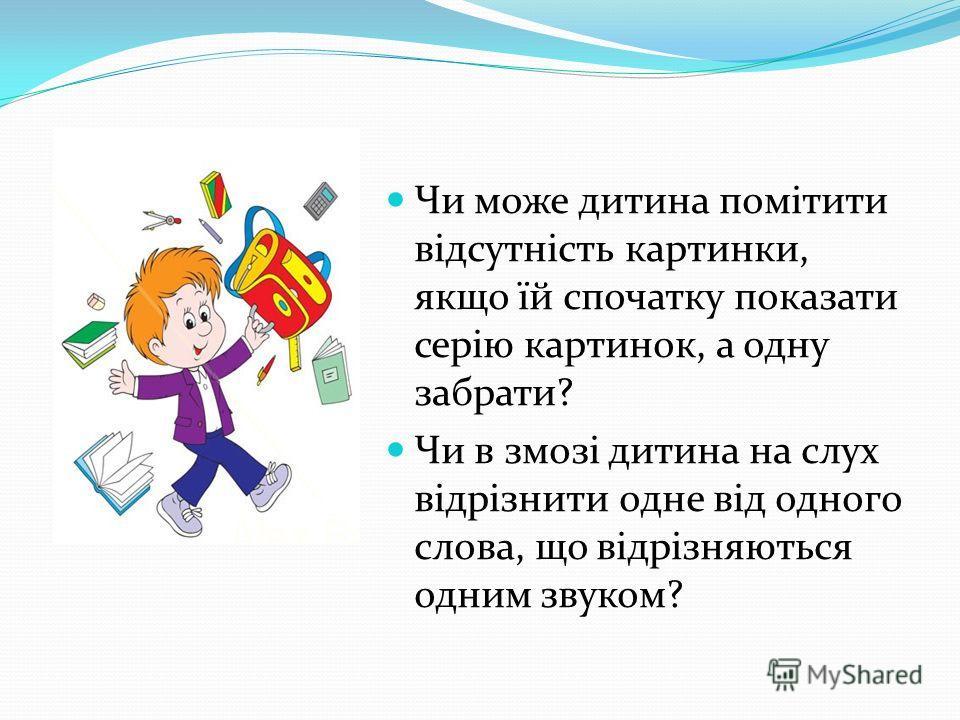Чи може дитина помітити відсутність картинки, якщо їй спочатку показати серію картинок, а одну забрати? Чи в змозі дитина на слух відрізнити одне від одного слова, що відрізняються одним звуком?