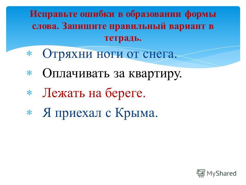 Отряхни ноги от снега. Оплачивать за квартиру. Лежать на береге. Я приехал с Крыма. Исправьте ошибки в образовании формы слова. Запишите правильный вариант в тетрадь.