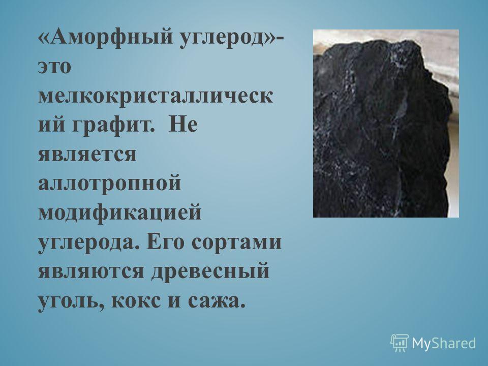 «Аморфный углерод»- это мелкокристаллическ ий графит. Не является аллотропной модификацией углерода. Его сортами являются древесный уголь, кокс и сажа.