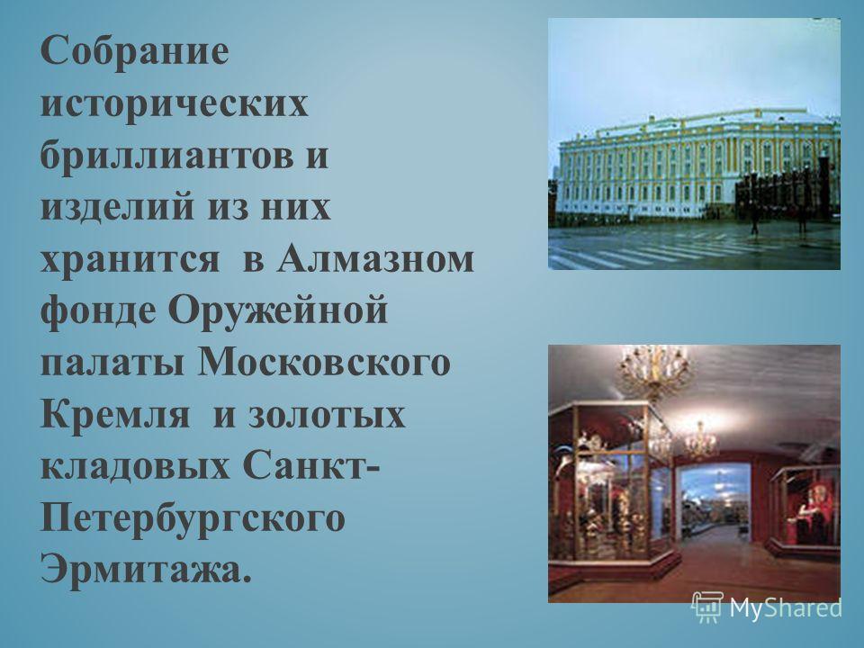 Собрание исторических бриллиантов и изделий из них хранится в Алмазном фонде Оружейной палаты Московского Кремля и золотых кладовых Санкт- Петербургского Эрмитажа.