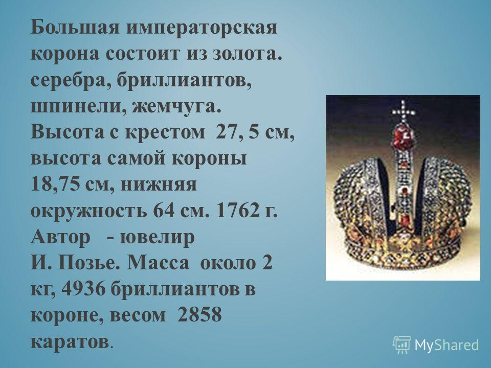 Большая императорская корона состоит из золота. серебра, бриллиантов, шпинели, жемчуга. Высота с крестом 27, 5 см, высота самой короны 18,75 см, нижняя окружность 64 см. 1762 г. Автор - ювелир И. Позье. Масса около 2 кг, 4936 бриллиантов в короне, ве