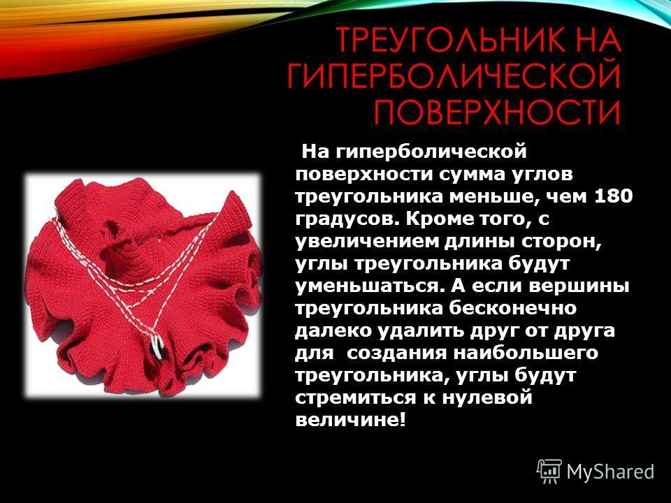 ТРЕУГОЛЬНИК НА ГИПЕРБОЛИЧЕСКОЙ ПОВЕРХНОСТИ На гиперболической поверхности сумма углов треугольника меньше, чем 180 градусов. Кроме того, с увеличением длины сторон, углы треугольника будут уменьшаться. А если вершины треугольника бесконечно далеко уд