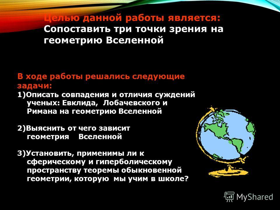 Целью данной работы является: Сопоставить три точки зрения на геометрию Вселенной В ходе работы решались следующие задачи: 1)Описать совпадения и отличия суждений ученых: Евклида, Лобачевского и Римана на геометрию Вселенной 2)Выяснить от чего зависи