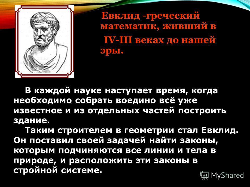 Евклид -греческий математик, живший в IV-III веках до нашей эры. В каждой науке наступает время, когда необходимо собрать воедино всё уже известное и из отдельных частей построить здание. Таким строителем в геометрии стал Евклид. Он поставил своей за