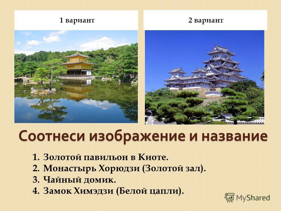 Соотнеси изображение и название 1 вариант 2 вариант 1.Золотой павильон в Киоте. 2.Монастырь Хорюдзи (Золотой зал). 3.Чайный домик. 4.Замок Химэдзи (Белой цапли).
