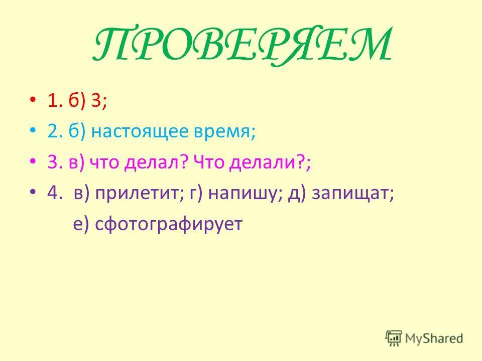 ТЕСТ 1. Сколько временных форм имеют глаголы? а) 2 б) 3 в) 4 2. Если глагол отвечает на вопрос что делает? что делают?, то он в форме... а) прошедшего времени; б) настоящего времени; в) будущего времени. 3. На какие вопросы отвечают глаголы прошедшег