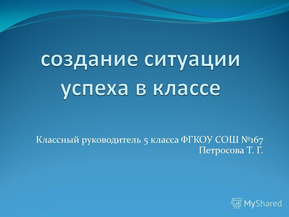 Классный руководитель 5 класса ФГКОУ СОШ 167 Петросова Т. Г.
