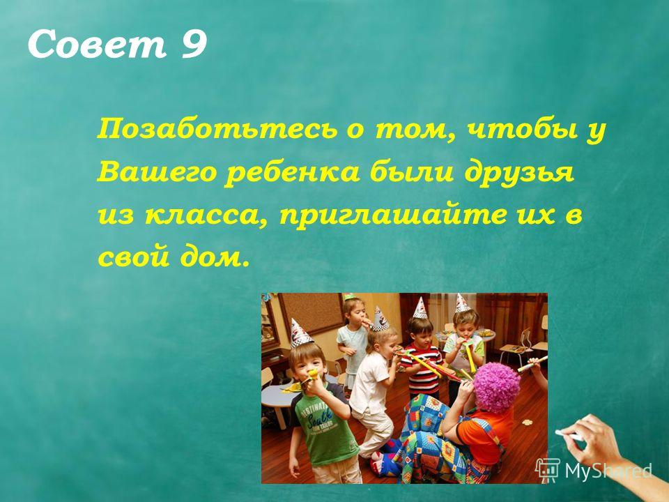 Совет 9 Позаботьтесь о том, чтобы у Вашего ребенка были друзья из класса, приглашайте их в свой дом.