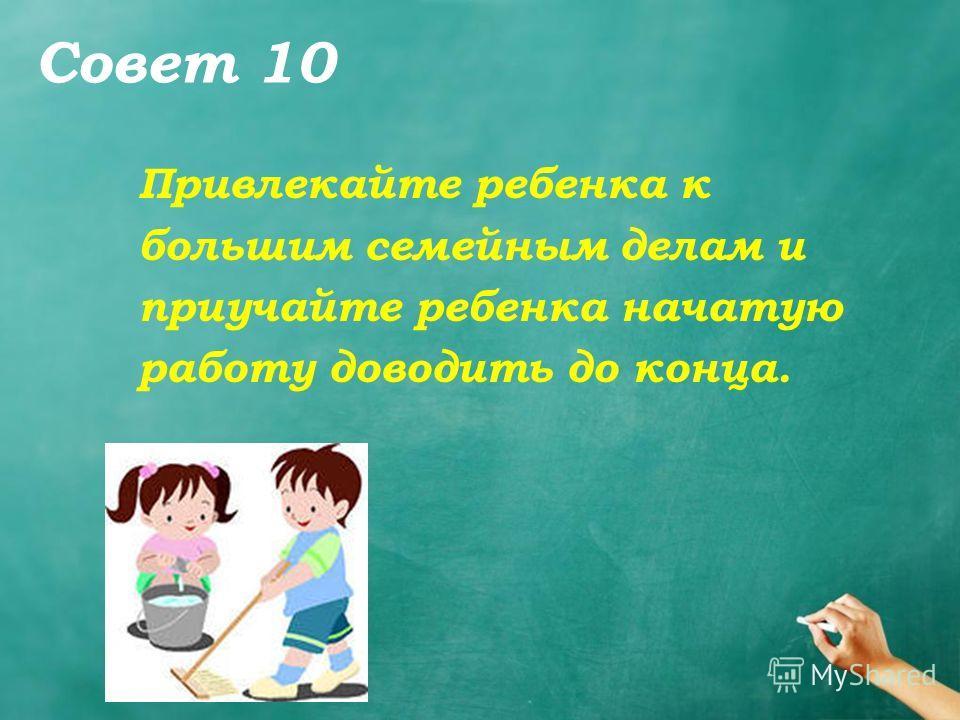 Совет 10 Привлекайте ребенка к большим семейным делам и приучайте ребенка начатую работу доводить до конца.