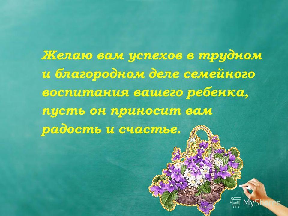 Желаю вам успехов в трудном и благородном деле семейного воспитания вашего ребенка, пусть он приносит вам радость и счастье.