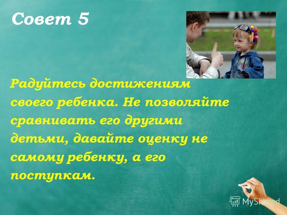 Совет 5 Радуйтесь достижениям своего ребенка. Не позволяйте сравнивать его другими детьми, давайте оценку не самому ребенку, а его поступкам.