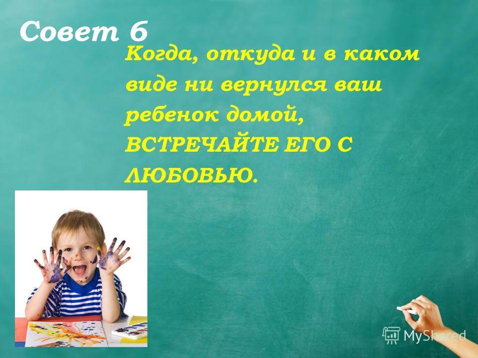 Совет 6 Когда, откуда и в каком виде ни вернулся ваш ребенок домой, ВСТРЕЧАЙТЕ ЕГО С ЛЮБОВЬЮ.