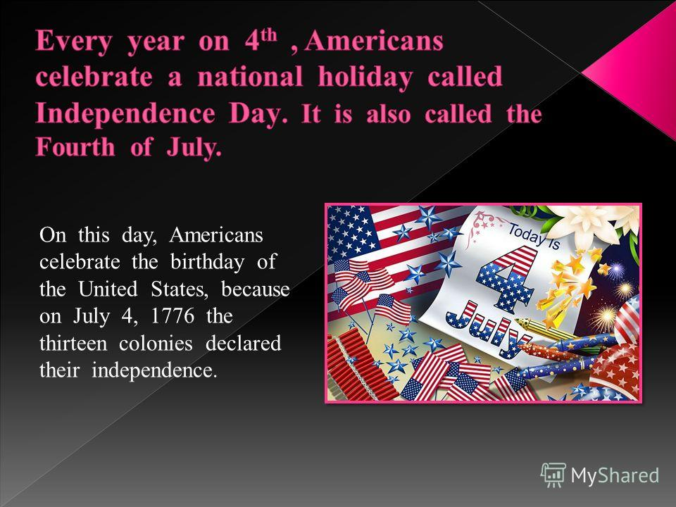 On this day, Americans celebrate the birthday of the United States, because on July 4, 1776 the thirteen colonies declared their independence.