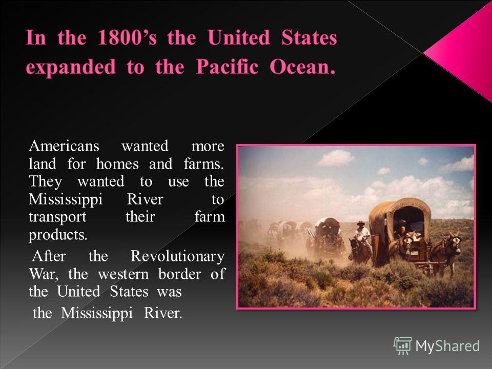 Americans wanted more land for homes and farms. They wanted to use the Mississippi River to transport their farm products. After the Revolutionary War, the western border of the United States was the Mississippi River.
