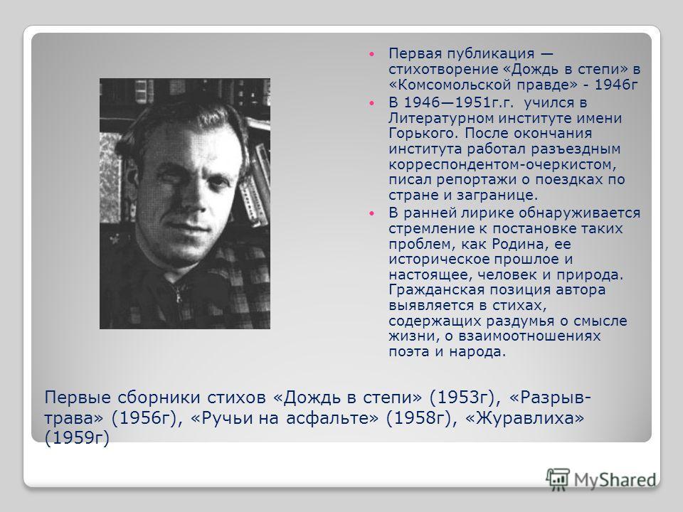 Первые сборники стихов «Дождь в степи» (1953г), «Разрыв- трава» (1956г), «Ручьи на асфальте» (1958г), «Журавлиха» (1959г) Первая публикация стихотворение «Дождь в степи» в «Комсомольской правде» - 1946г В 19461951г.г. учился в Литературном институте