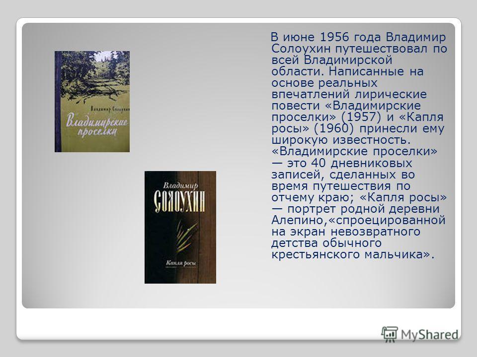 В июне 1956 года Владимир Солоухин путешествовал по всей Владимирской области. Написанные на основе реальных впечатлений лирические повести «Владимирские проселки» (1957) и «Капля росы» (1960) принесли ему широкую известность. «Владимирские проселки»