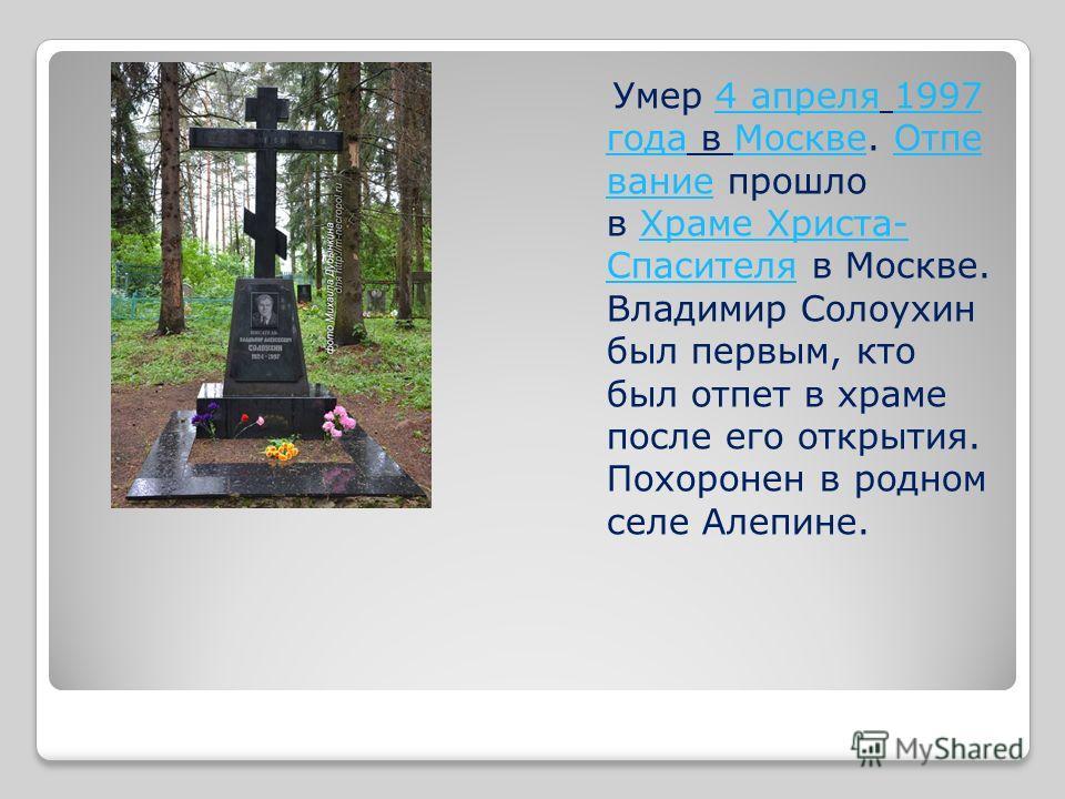 Умер 4 апреля 1997 года в Москве. Отпе вание прошло в Храме Христа- Спасителя в Москве. Владимир Солоухин был первым, кто был отпет в храме после его открытия. Похоронен в родном селе Алепине.4 апреля1997 годаМосквеОтпе ваниеХраме Христа- Спасителя