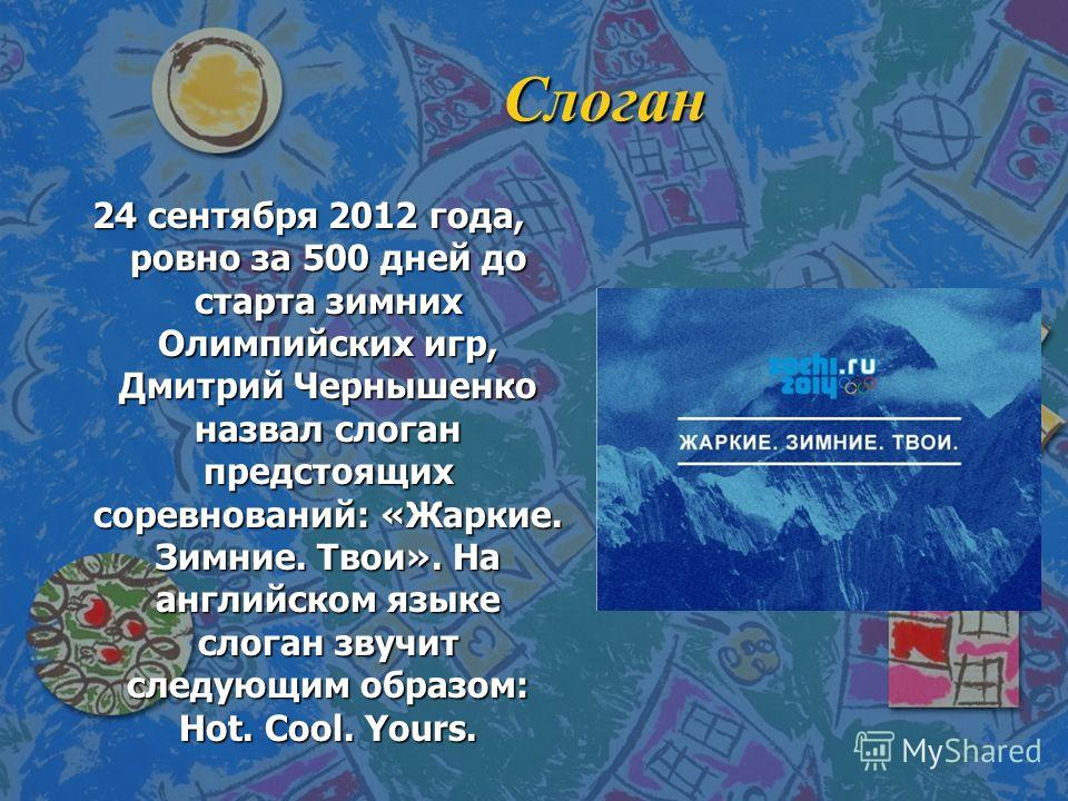 Слоган 24 сентября 2012 года, ровно за 500 дней до старта зимних Олимпийских игр, Дмитрий Чернышенко назвал слоган предстоящих соревнований: «Жаркие. Зимние. Твои». На английском языке слоган звучит следующим образом: Hot. Cool. Yours.