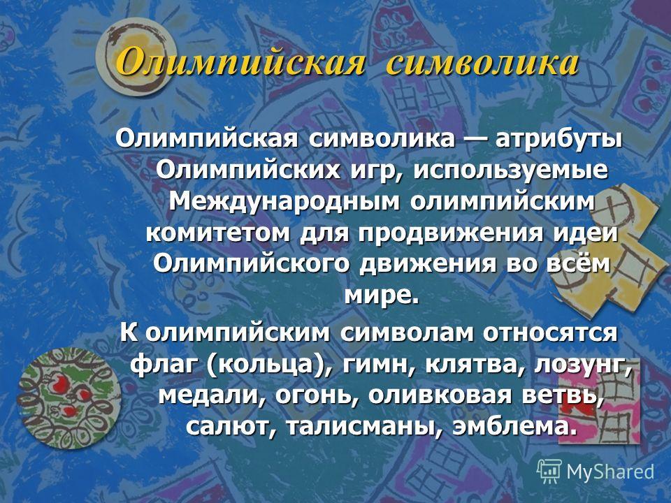 Олимпийская символика Олимпийская символика атрибуты Олимпийских игр, используемые Международным олимпийским комитетом для продвижения идеи Олимпийского движения во всём мире. К олимпийским символам относятся флаг (кольца), гимн, клятва, лозунг, меда