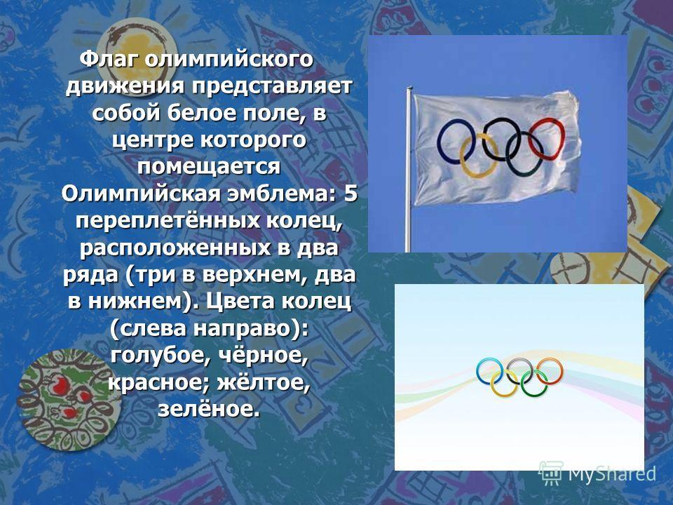 Флаг олимпийского движения представляет собой белое поле, в центре которого помещается Олимпийская эмблема: 5 переплетённых колец, расположенных в два ряда (три в верхнем, два в нижнем). Цвета колец (слева направо): голубое, чёрное, красное; жёлтое,