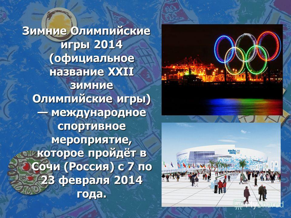 Зимние Олимпийские игры 2014 (официальное название XXII зимние Олимпийские игры) международное спортивное мероприятие, которое пройдёт в Сочи (Россия) с 7 по 23 февраля 2014 года.