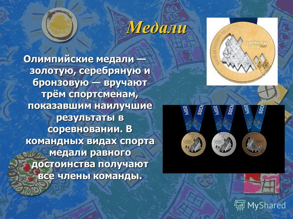 Медали Олимпийские медали золотую, серебряную и бронзовую вручают трём спортсменам, показавшим наилучшие результаты в соревновании. В командных видах спорта медали равного достоинства получают все члены команды.