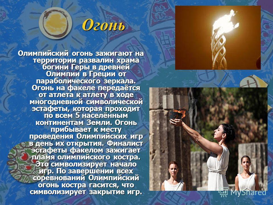 Огонь Огонь Олимпийский огонь зажигают на территории развалин храма богини Геры в древней Олимпии в Греции от параболического зеркала. Огонь на факеле передаётся от атлета к атлету в ходе многодневной символической эстафеты, которая проходит по всем
