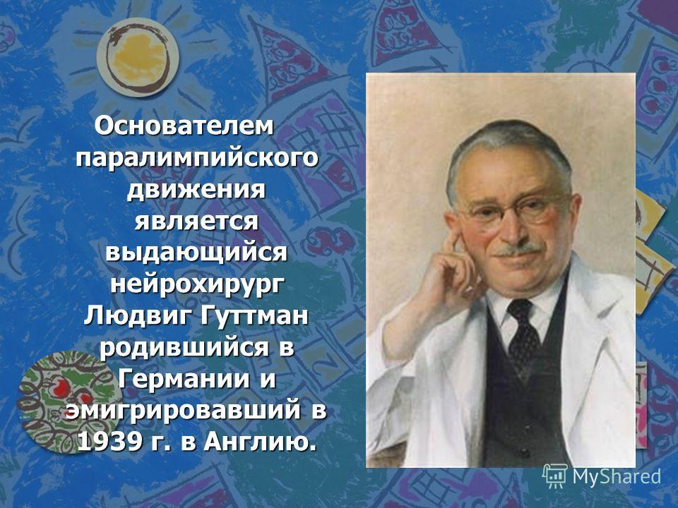 Основателем паралимпийского движения является выдающийся нейрохирург Людвиг Гуттман родившийся в Германии и эмигрировавший в 1939 г. в Англию.