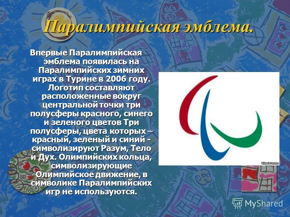 Паралимпийская эмблема. Впервые Паралимпийская эмблема появилась на Паралимпийских зимних играх в Турине в 2006 году. Логотип составляют расположенные вокруг центральной точки три полусферы красного, синего и зеленого цветов Три полусферы, цвета кото