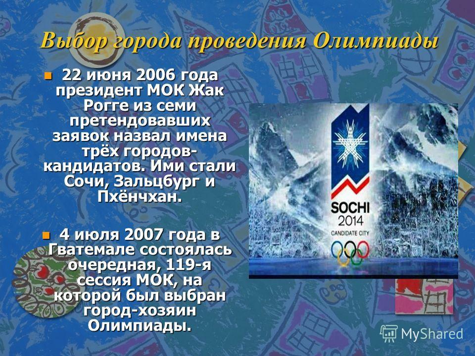 Выбор города проведения Олимпиады n 22 июня 2006 года президент МОК Жак Рогге из семи претендовавших заявок назвал имена трёх городов- кандидатов. Ими стали Сочи, Зальцбург и Пхёнчхан. n 4 июля 2007 года в Гватемале состоялась очередная, 119-я сессия