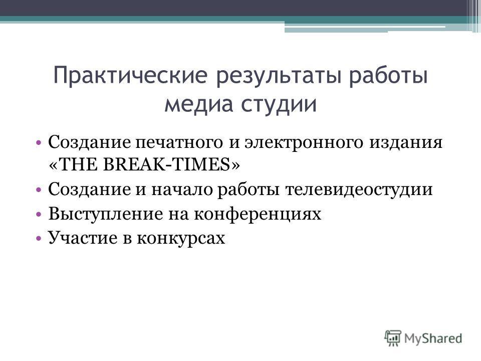 Практические результаты работы медиа студии Создание печатного и электронного издания «THE BREAK-TIMES» Создание и начало работы телевидеостудии Выступление на конференциях Участие в конкурсах