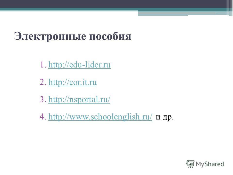 Электронные пособия 1.http://edu-lider.ruhttp://edu-lider.ru 2.http://eor.it.ruhttp://eor.it.ru 3.http://nsportal.ru/http://nsportal.ru/ 4.http://www.schoolenglish.ru/ и др.http://www.schoolenglish.ru/