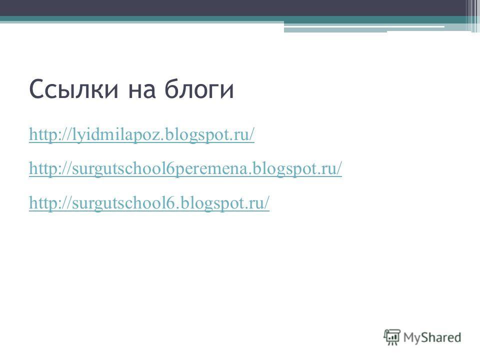 Ссылки на блоги http://lyidmilapoz.blogspot.ru/ http://surgutschool6peremena.blogspot.ru/ http://surgutschool6.blogspot.ru/
