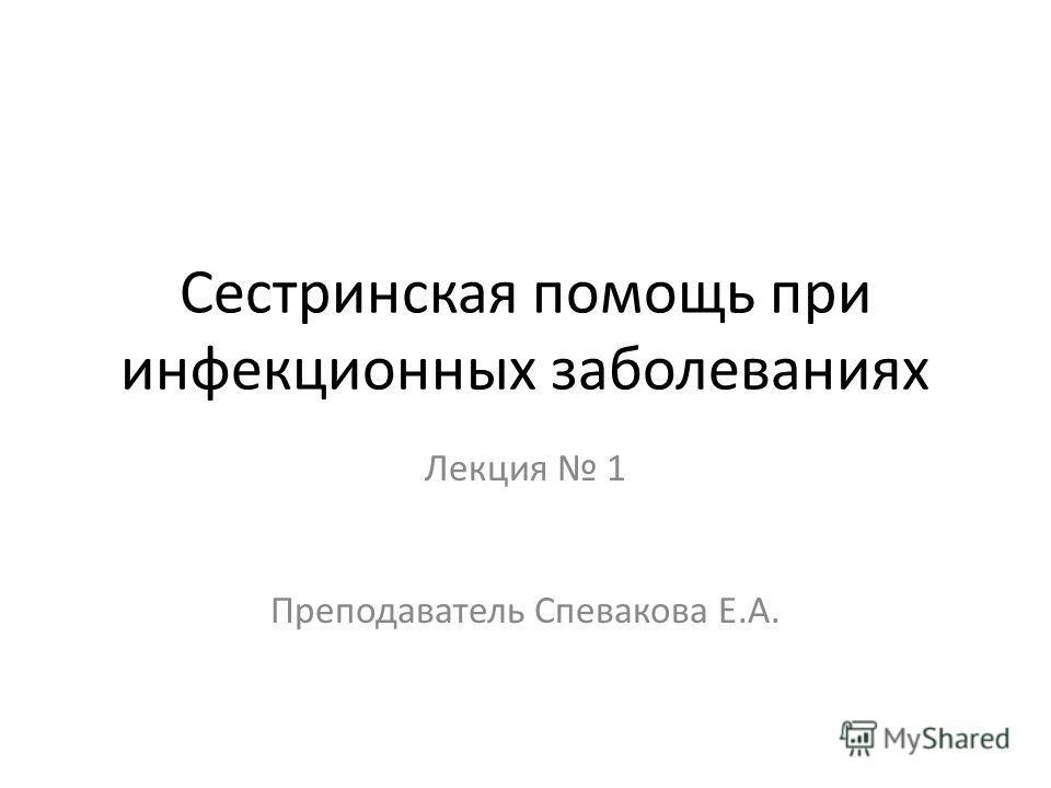 Сестринская помощь при инфекционных заболеваниях Лекция 1 Преподаватель Спевакова Е.А.