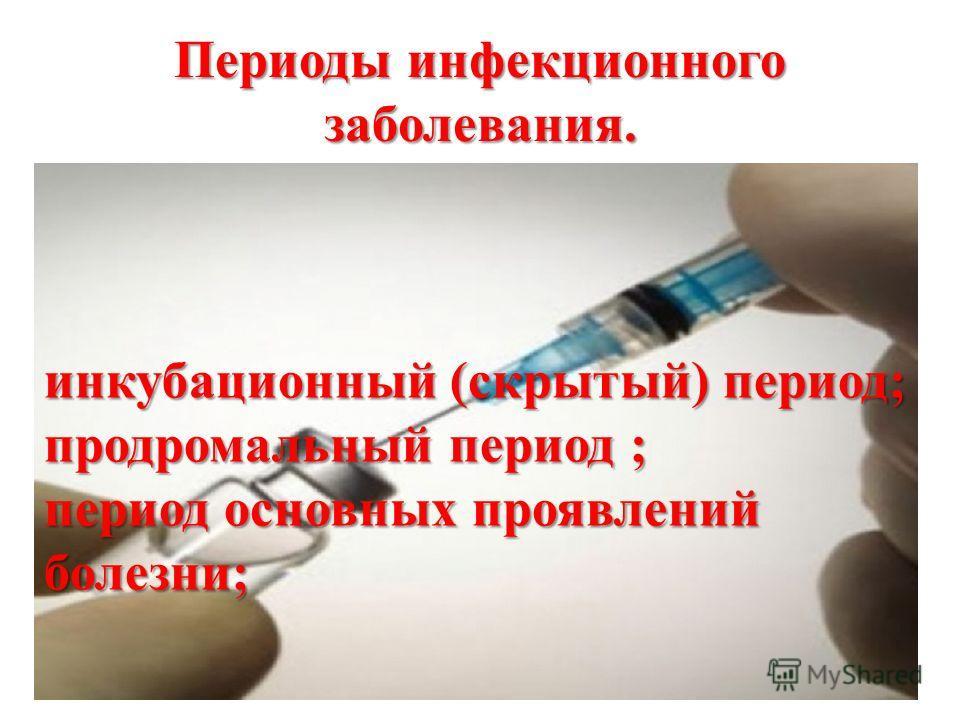 Периоды инфекционного заболевания. инкубационный (скрытый) период; продромальный период ; период основных проявлений болезни;