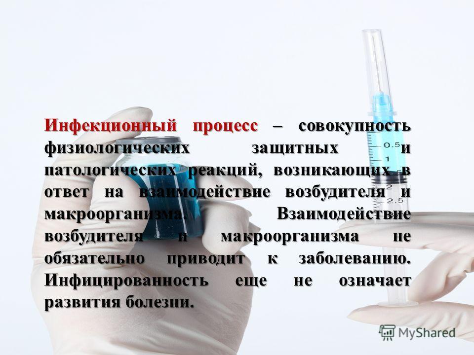 Инфекционный процесс – совокупность физиологических защитных и патологических реакций, возникающих в ответ на взаимодействие возбудителя и макроорганизма. Взаимодействие возбудителя и макроорганизма не обязательно приводит к заболеванию. Инфицированн