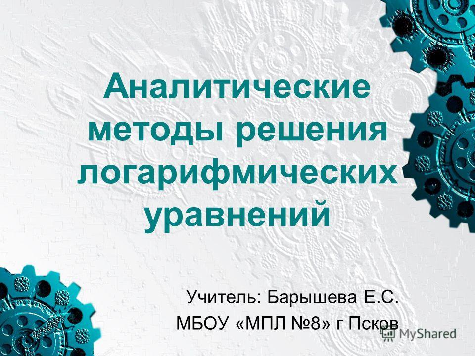 Аналитические методы решения логарифмических уравнений Учитель: Барышева Е.С. МБОУ «МПЛ 8» г Псков