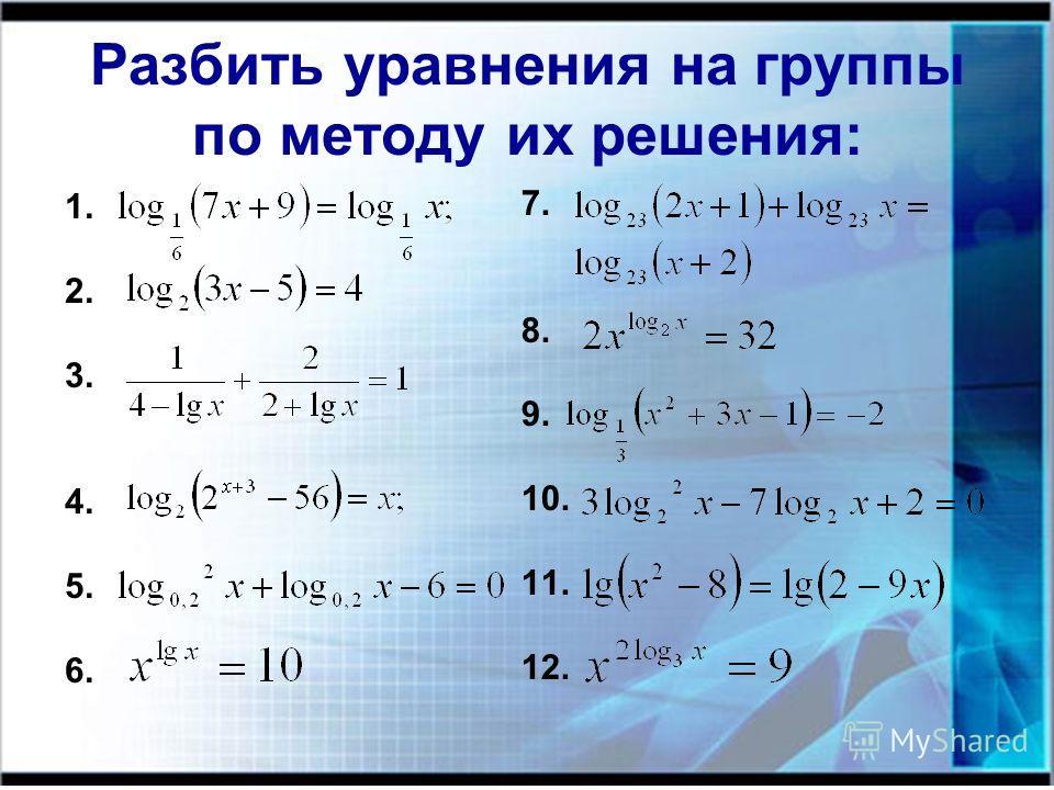 Разбить уравнения на группы по методу их решения: 1. 2. 3. 4. 5. 6. 7. 8. 9. 10. 11. 12.