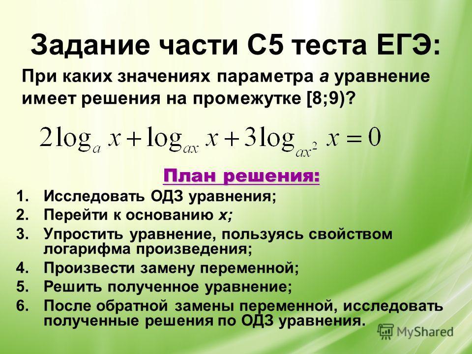 Задание части С5 теста ЕГЭ: План решения: 1.Исследовать ОДЗ уравнения; 2.Перейти к основанию х; 3.Упростить уравнение, пользуясь свойством логарифма произведения; 4.Произвести замену переменной; 5.Решить полученное уравнение; 6.После обратной замены