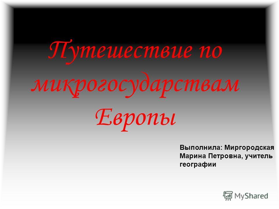 Путешествие по микрогосударствам Европы Выполнила: Миргородская Марина Петровна, учитель географии
