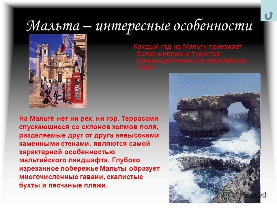 Мальта – интересные особенности Каждый год на Мальту приезжает более миллиона туристов, преимущественно иэ европейских стран. На Мальте нет ни рек, ни гор. Террасами спускающиеся со склонов холмов поля, разделяемые друг от друга невысокими каменными